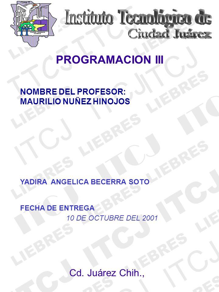 ITCJ LIEBRES ITCJ LIEBRES ITCJ LIEBRES ITCJ LIEBRES PROGRAMACION III YADIRA ANGELICA BECERRA SOTO FECHA DE ENTREGA 10 DE OCTUBRE DEL 2001 Cd. Juárez C