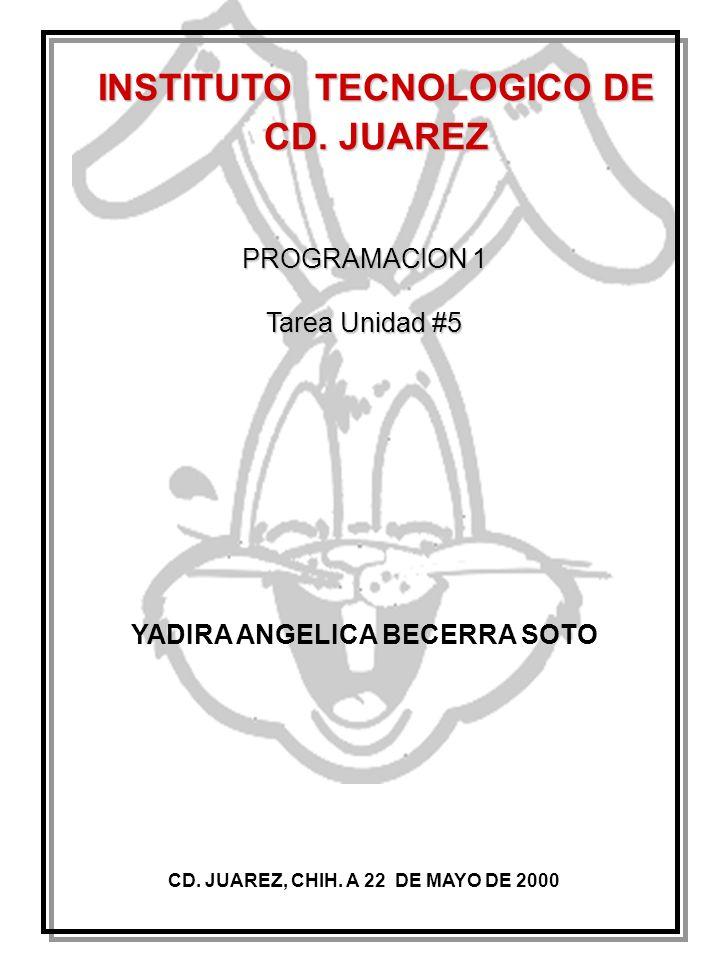 INSTITUTO TECNOLOGICO DE CD. JUAREZ PROGRAMACION 1 Tarea Unidad #5 CD. JUAREZ, CHIH. A 22 DE MAYO DE 2000 YADIRA ANGELICA BECERRA SOTO