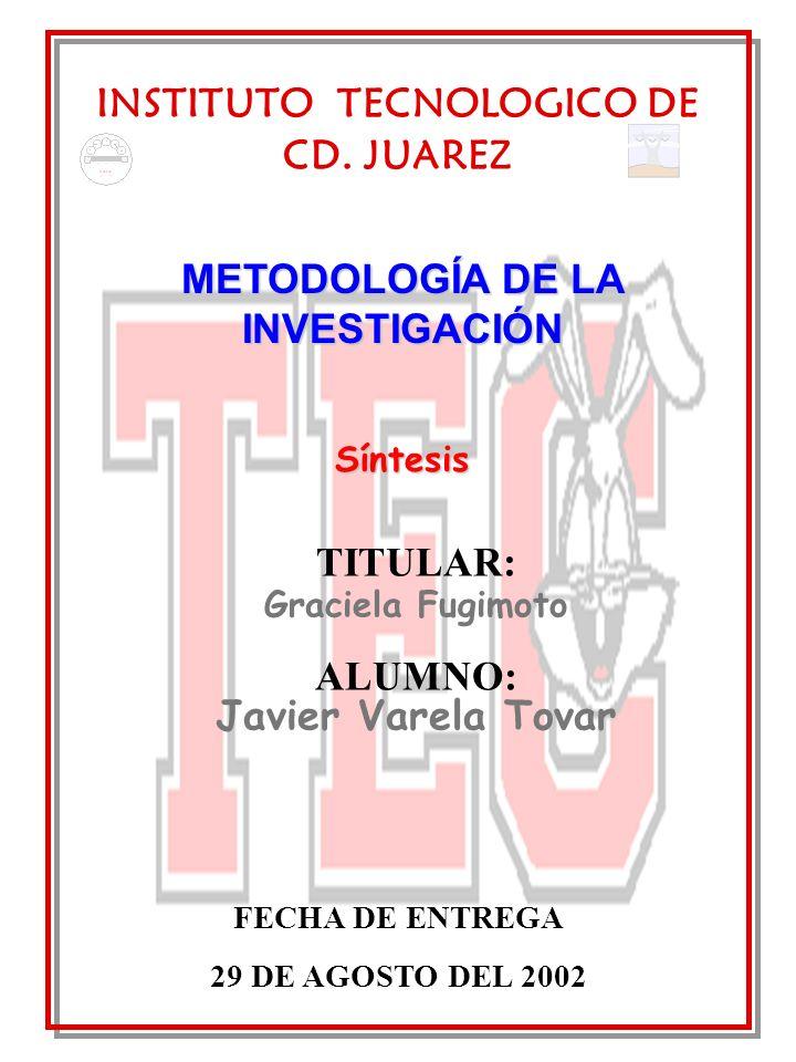 INSTITUTO TECNOLOGICO DE CD. JUAREZ FECHA DE ENTREGA 29 DE AGOSTO DEL 2002 METODOLOGÍA DE LA INVESTIGACIÓN Síntesis TITULAR: Graciela Fugimoto ALUMNO: