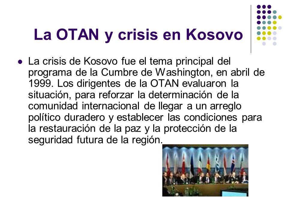 La OTAN y crisis en Kosovo La crisis de Kosovo fue el tema principal del programa de la Cumbre de Washington, en abril de 1999. Los dirigentes de la O