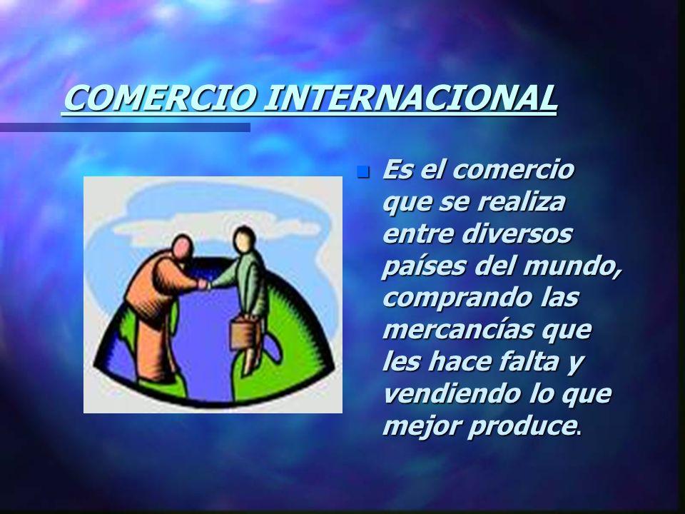 COMERCIO INTERNACIONAL n Es el comercio que se realiza entre diversos países del mundo, comprando las mercancías que les hace falta y vendiendo lo que mejor produce.