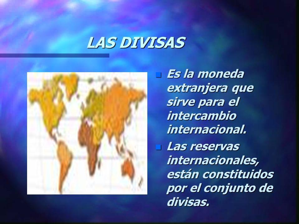 LAS DIVISAS n Es la moneda extranjera que sirve para el intercambio internacional.