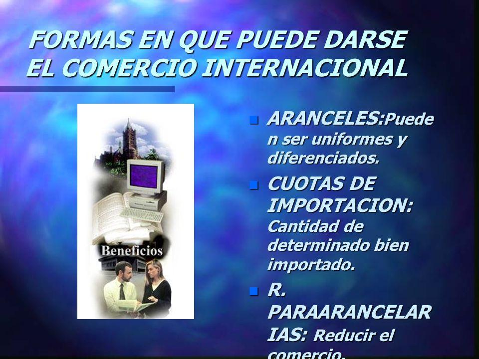 FORMAS EN QUE PUEDE DARSE EL COMERCIO INTERNACIONAL n ARANCELES: Puede n ser uniformes y diferenciados.