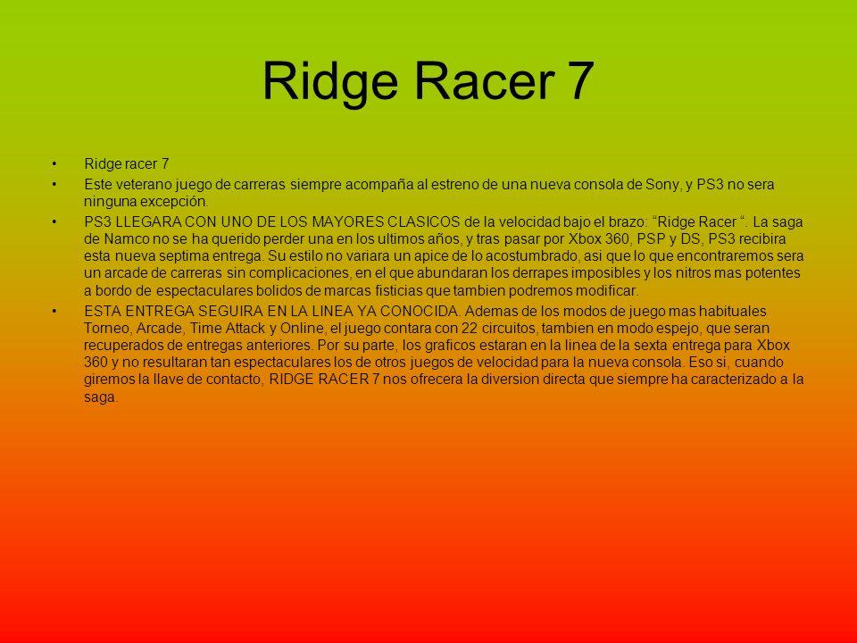 Ridge Racer 7 Ridge racer 7 Este veterano juego de carreras siempre acompaña al estreno de una nueva consola de Sony, y PS3 no sera ninguna excepción.