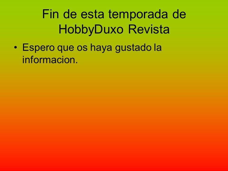 Fin de esta temporada de HobbyDuxo Revista Espero que os haya gustado la informacion.