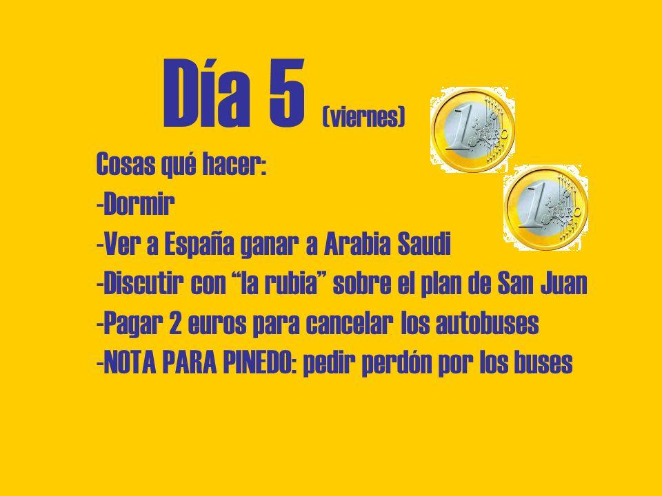 Día 5 (viernes) Cosas qué hacer: -Dormir -Ver a España ganar a Arabia Saudi -Discutir con la rubia sobre el plan de San Juan -Pagar 2 euros para cancelar los autobuses -NOTA PARA PINEDO: pedir perdón por los buses