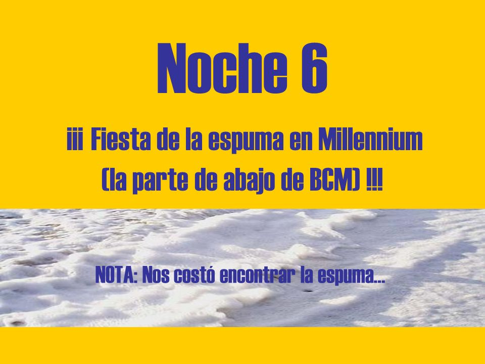 Noche 6 ¡¡¡ Fiesta de la espuma en Millennium (la parte de abajo de BCM) !!.