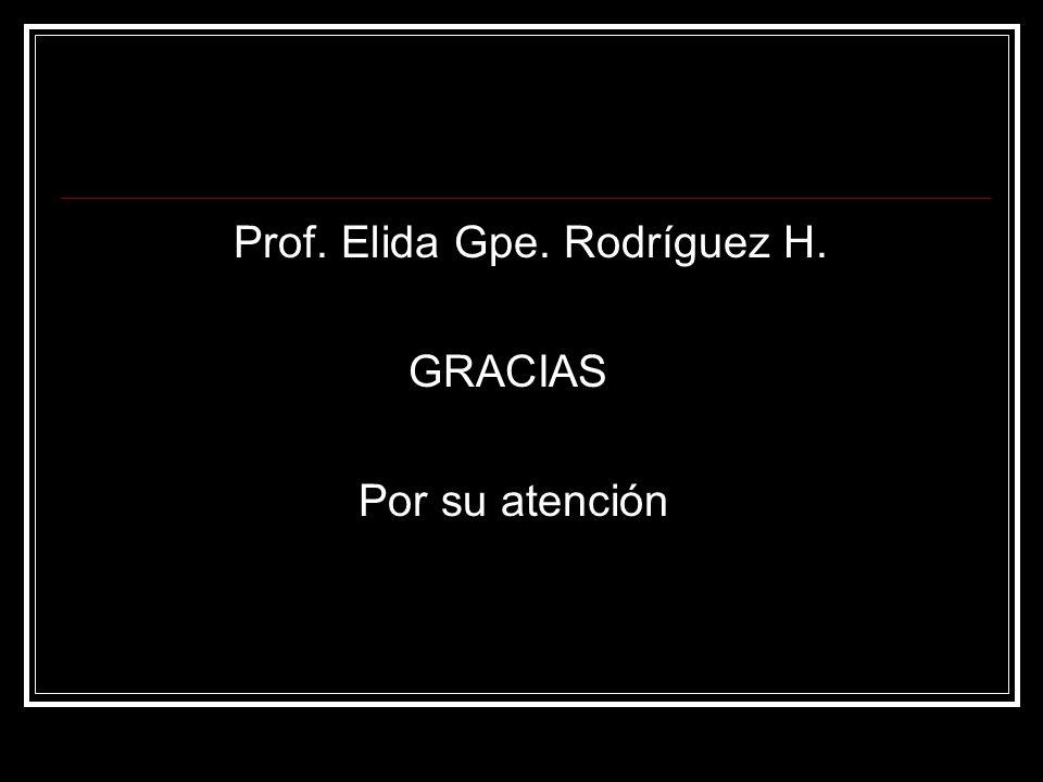 Prof. Elida Gpe. Rodríguez H. GRACIAS Por su atención