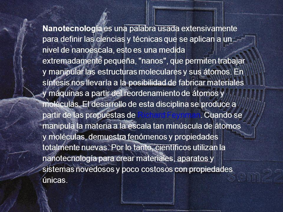 Nanotecnología es una palabra usada extensivamente para definir las ciencias y técnicas que se aplican a un nivel de nanoescala, esto es una medida ex