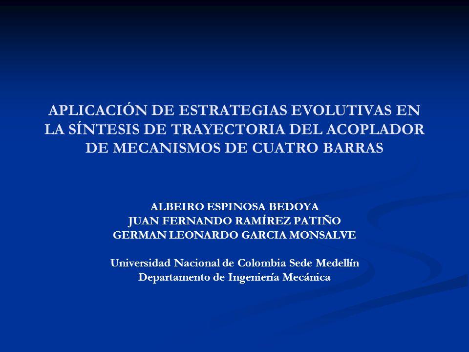 APLICACIÓN DE ESTRATEGIAS EVOLUTIVAS EN LA SÍNTESIS DE TRAYECTORIA DEL ACOPLADOR DE MECANISMOS DE CUATRO BARRAS ALBEIRO ESPINOSA BEDOYA JUAN FERNANDO RAMÍREZ PATIÑO GERMAN LEONARDO GARCIA MONSALVE Universidad Nacional de Colombia Sede Medellín Departamento de Ingeniería Mecánica