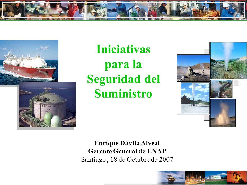 Iniciativas para la Seguridad del Suministro Enrique Dávila Alveal Gerente General de ENAP Santiago, 18 de Octubre de 2007