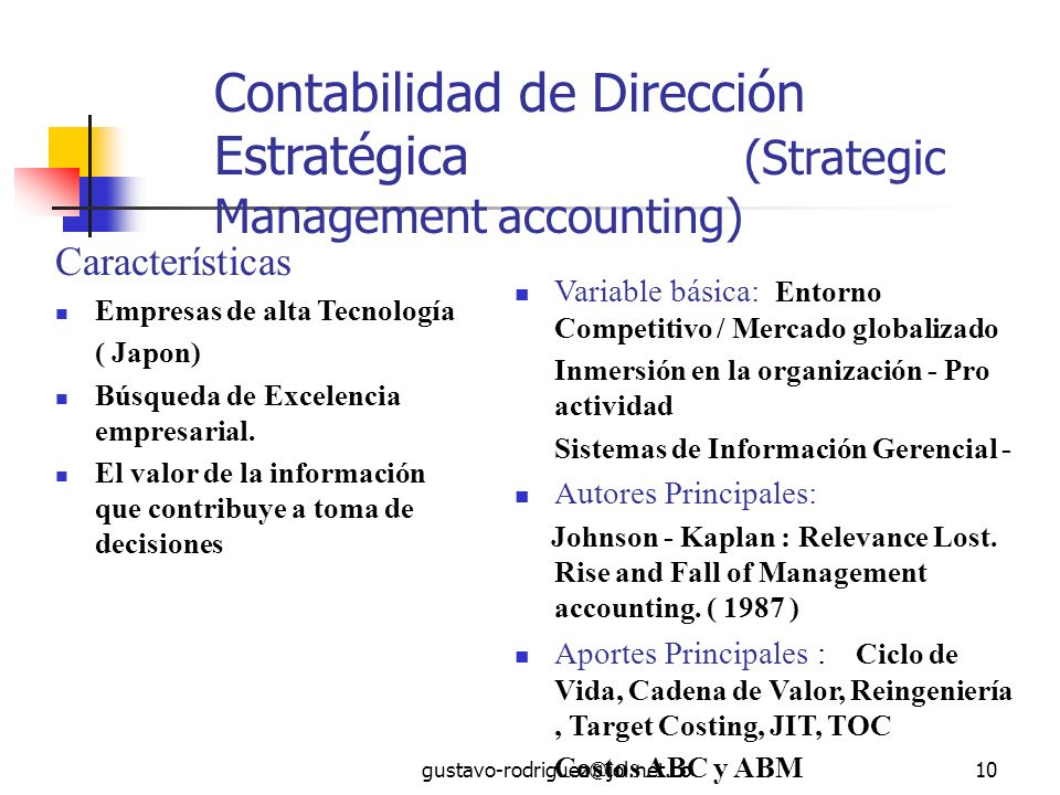 gustavo-rodriguez@jol.net.co10 Contabilidad de Dirección Estratégica (Strategic Management accounting) Características Empresas de alta Tecnología ( Japon) Búsqueda de Excelencia empresarial.