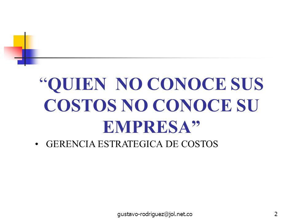 gustavo-rodriguez@jol.net.co2 QUIEN NO CONOCE SUS COSTOS NO CONOCE SU EMPRESA GERENCIA ESTRATEGICA DE COSTOS
