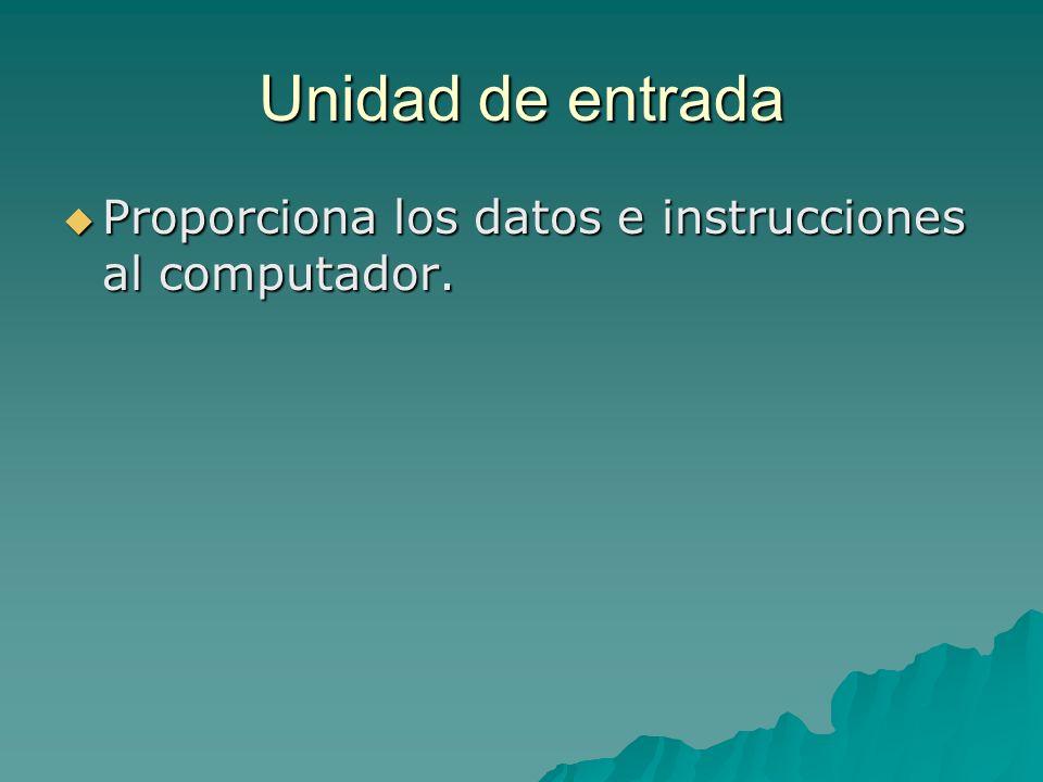 Unidad de entrada Proporciona los datos e instrucciones al computador. Proporciona los datos e instrucciones al computador.