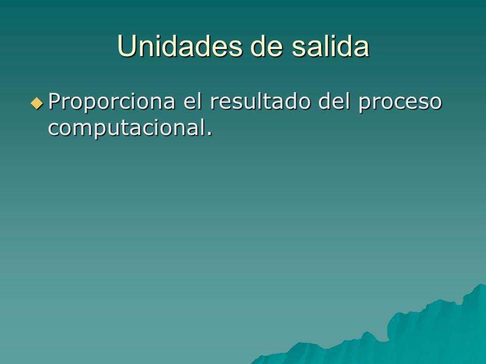 Unidades de salida Proporciona el resultado del proceso computacional. Proporciona el resultado del proceso computacional.