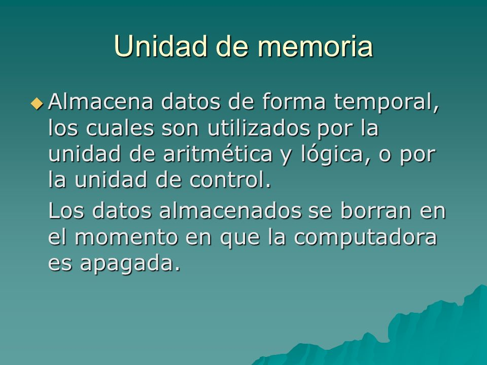 Unidad de memoria Almacena datos de forma temporal, los cuales son utilizados por la unidad de aritmética y lógica, o por la unidad de control. Almace