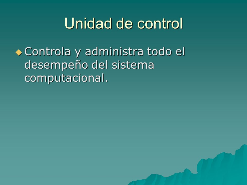 Unidad de control Controla y administra todo el desempeño del sistema computacional. Controla y administra todo el desempeño del sistema computacional