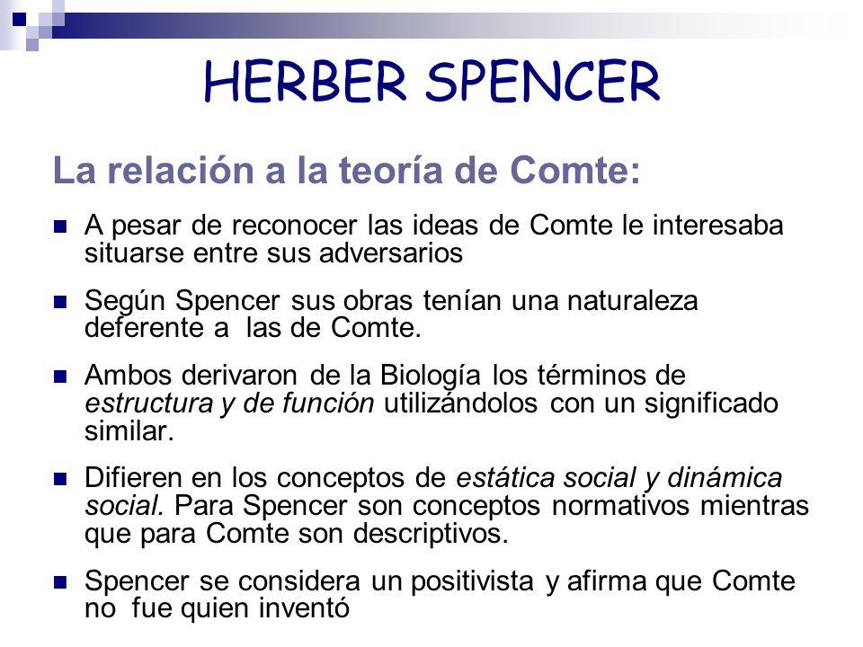 HERBER SPENCER La relación a la teoría de Comte: A pesar de reconocer las ideas de Comte le interesaba situarse entre sus adversarios Según Spencer su