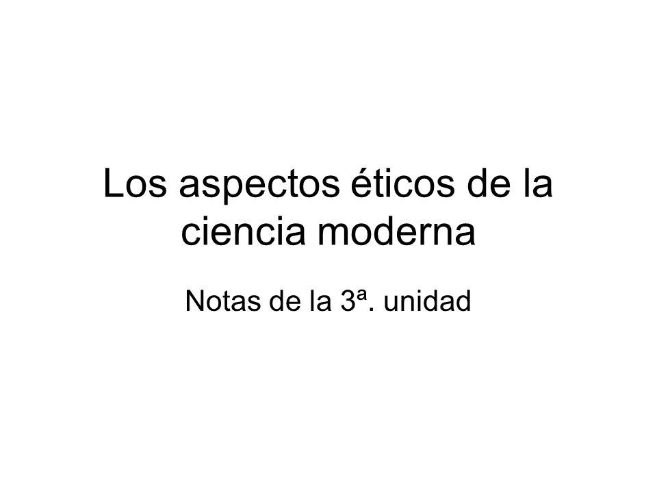Los aspectos éticos de la ciencia moderna Notas de la 3ª. unidad
