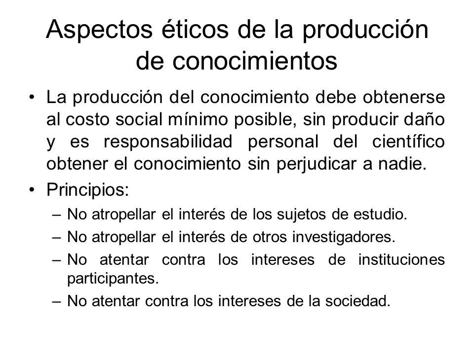 Aspectos éticos de la producción de conocimientos La producción del conocimiento debe obtenerse al costo social mínimo posible, sin producir daño y es