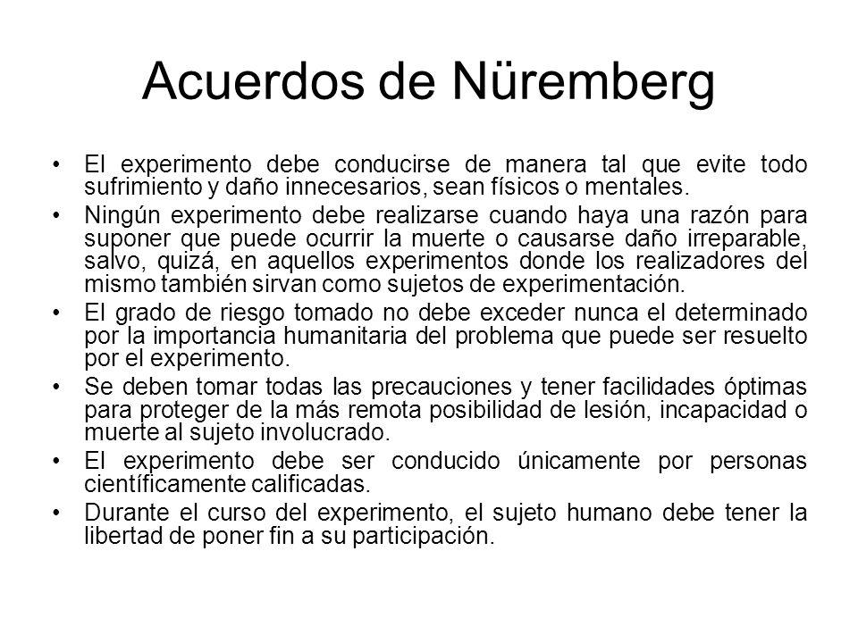 Acuerdos de Nüremberg El experimento debe conducirse de manera tal que evite todo sufrimiento y daño innecesarios, sean físicos o mentales. Ningún exp