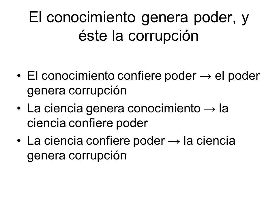 El conocimiento genera poder, y éste la corrupción El conocimiento confiere poder el poder genera corrupción La ciencia genera conocimiento la ciencia