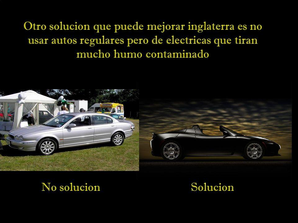 Otro solucion que puede mejorar inglaterra es no usar autos regulares pero de electricas que tiran mucho humo contaminado SolucionNo solucion