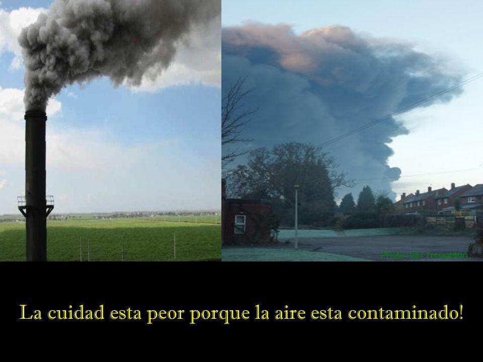 La cuidad esta peor porque la aire esta contaminado!