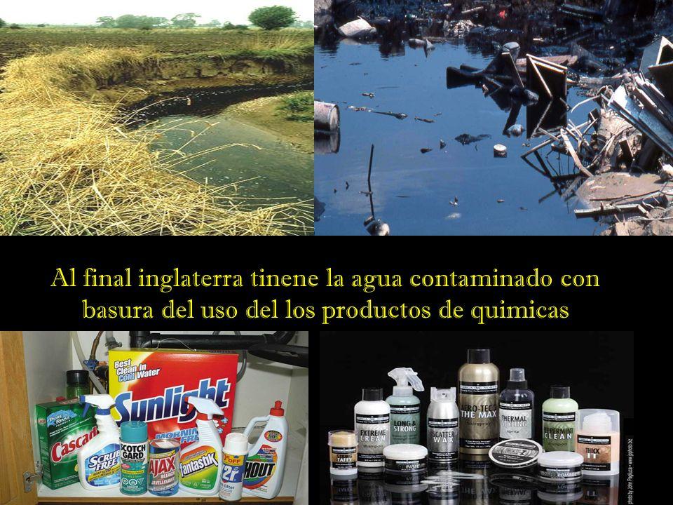 Al final inglaterra tinene la agua contaminado con basura del uso del los productos de quimicas