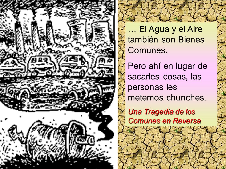 … El Agua y el Aire también son Bienes Comunes. Pero ahí en lugar de sacarles cosas, las personas les metemos chunches. Una Tragedia de los Comunes en