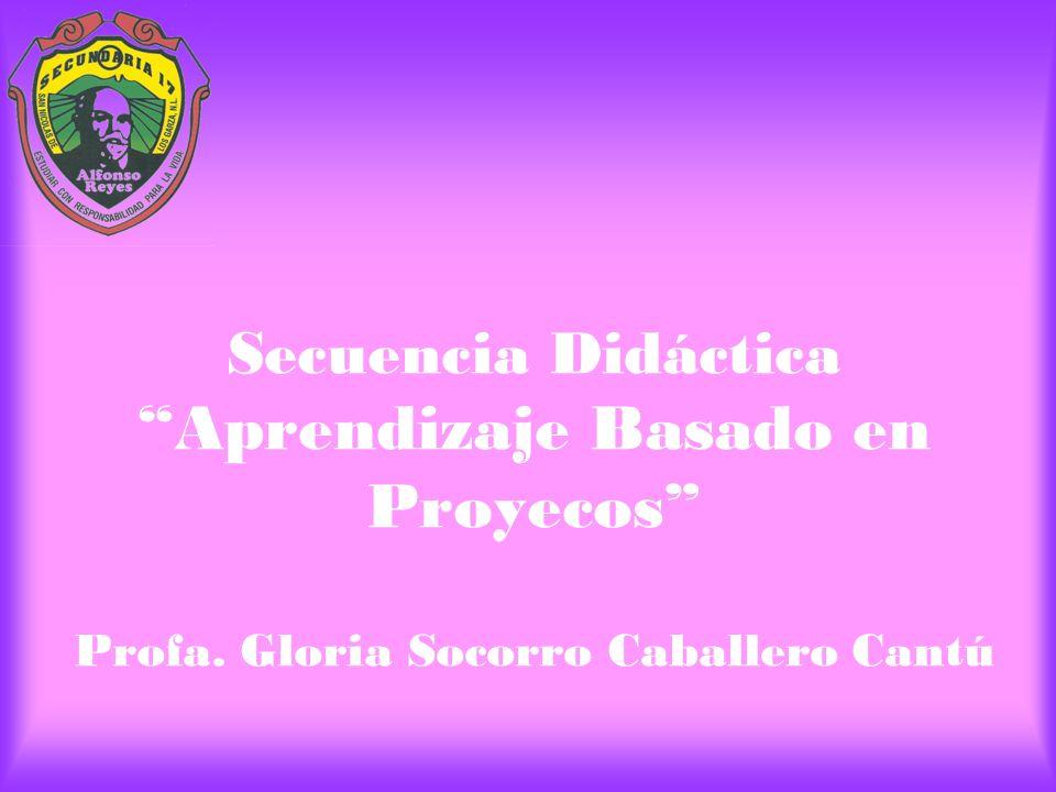 Secuencia Didáctica Aprendizaje Basado en Proyecos Profa. Gloria Socorro Caballero Cantú