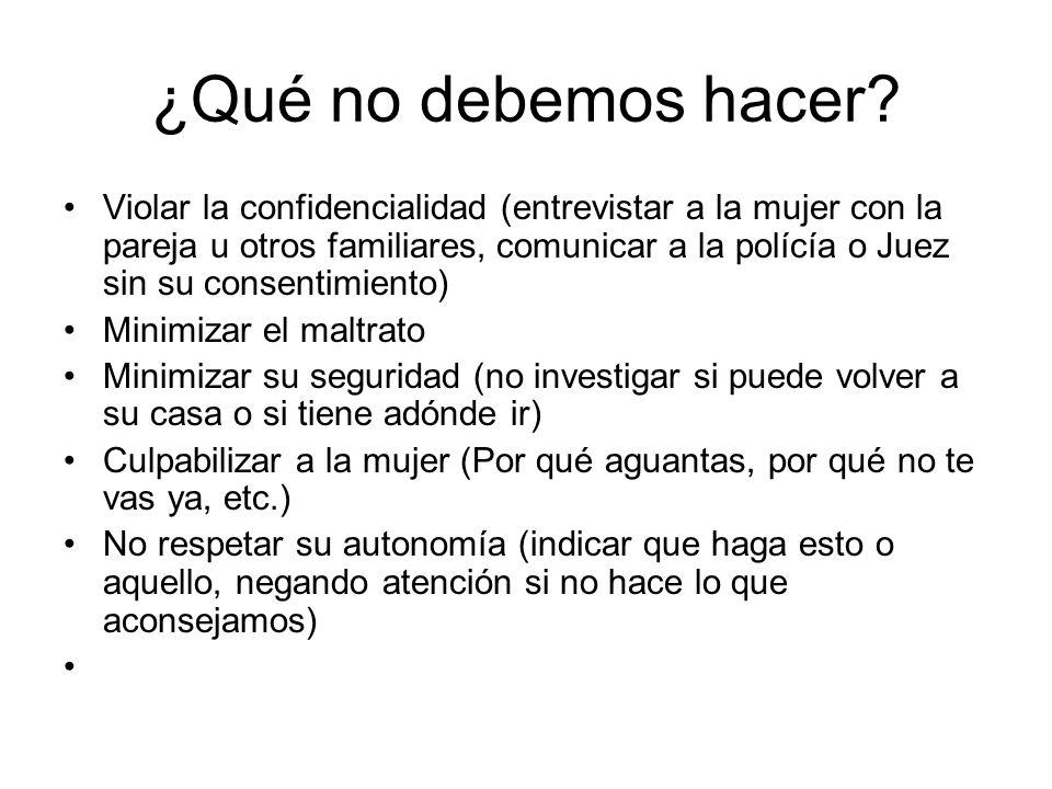 ¿Qué no debemos hacer? Violar la confidencialidad (entrevistar a la mujer con la pareja u otros familiares, comunicar a la polícía o Juez sin su conse
