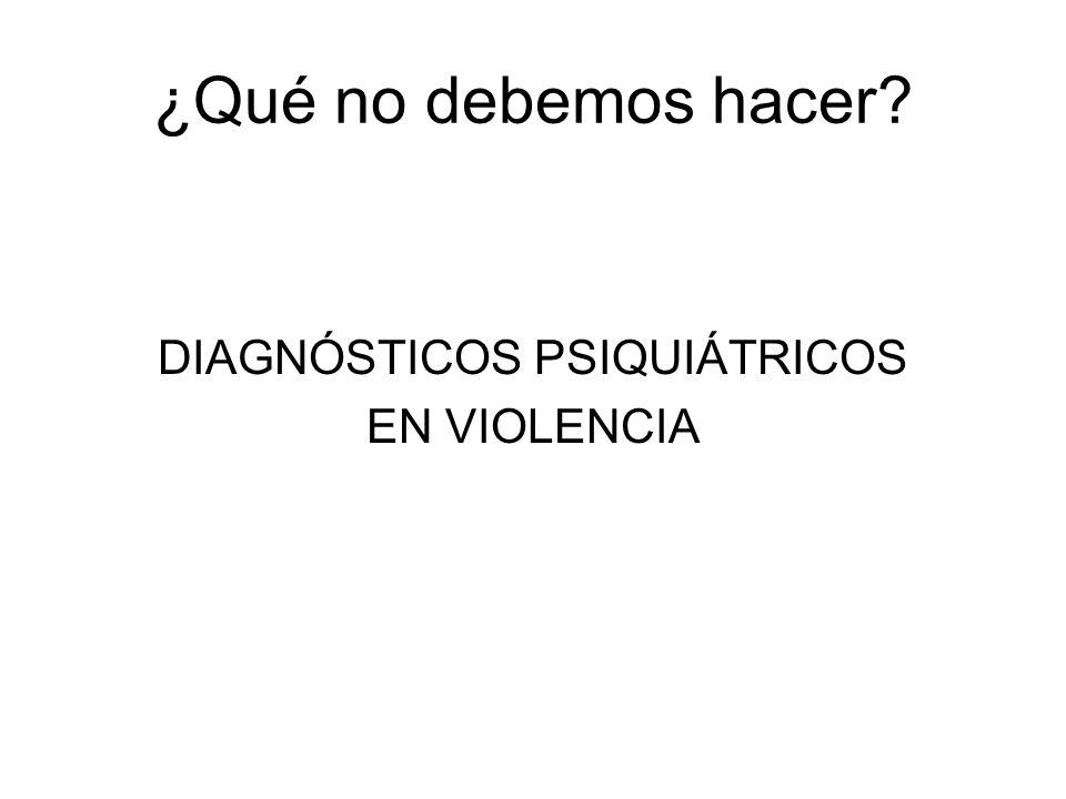 ¿Qué no debemos hacer? DIAGNÓSTICOS PSIQUIÁTRICOS EN VIOLENCIA