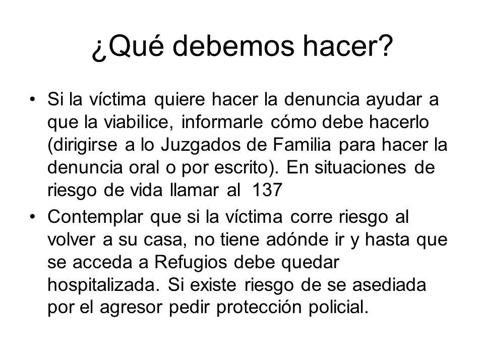 ¿Qué debemos hacer? Si la víctima quiere hacer la denuncia ayudar a que la viabilice, informarle cómo debe hacerlo (dirigirse a lo Juzgados de Familia