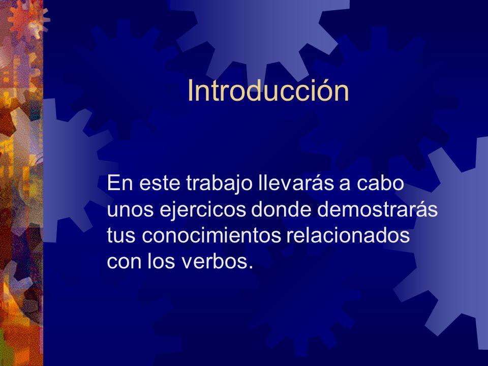Introducción En este trabajo llevarás a cabo unos ejercicos donde demostrarás tus conocimientos relacionados con los verbos.