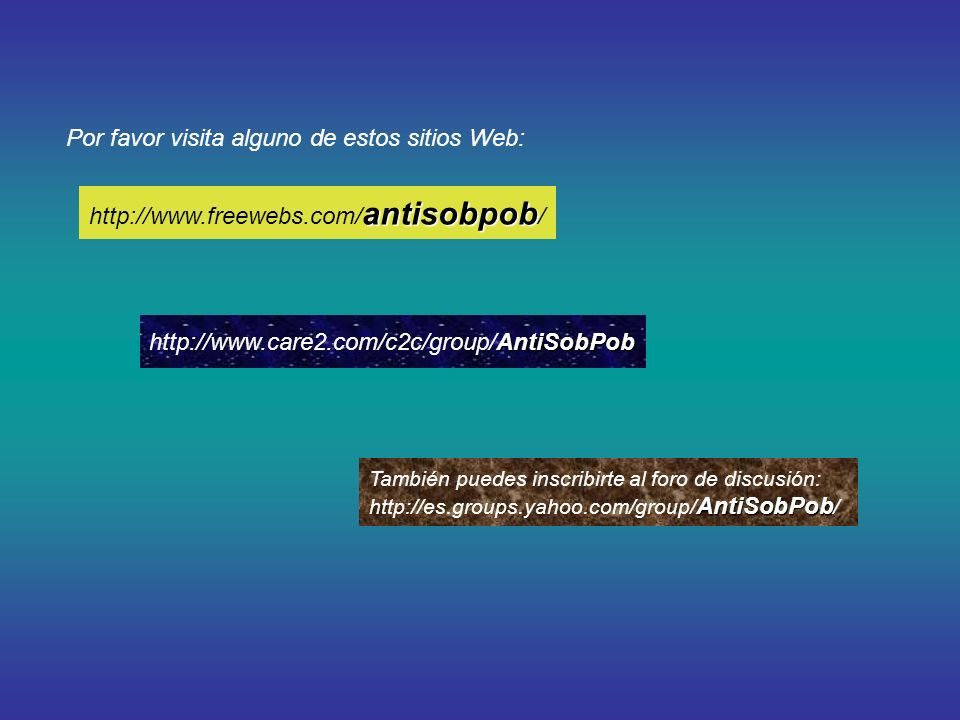 Por favor visita alguno de estos sitios Web: También puedes inscribirte al foro de discusión: AntiSobPob http://es.groups.yahoo.com/group/ AntiSobPob