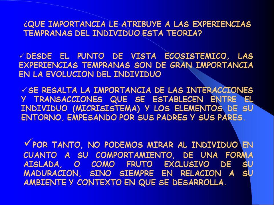 ¿QUE IMPORTANCIA LE ATRIBUYE A LAS EXPERIENCIAS TEMPRANAS DEL INDIVIDUO ESTA TEORIA? DESDE EL PUNTO DE VISTA ECOSISTEMICO, LAS EXPERIENCIAS TEMPRANAS