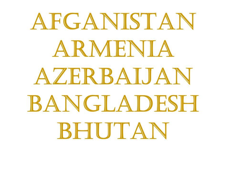 Afganistan Armenia Azerbaijan Bangladesh Bhutan