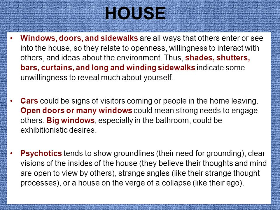 HOUSE Windows, doors, and sidewalks are all ways that others enter or see into the house, so they relate to openness, willingness to interact with oth