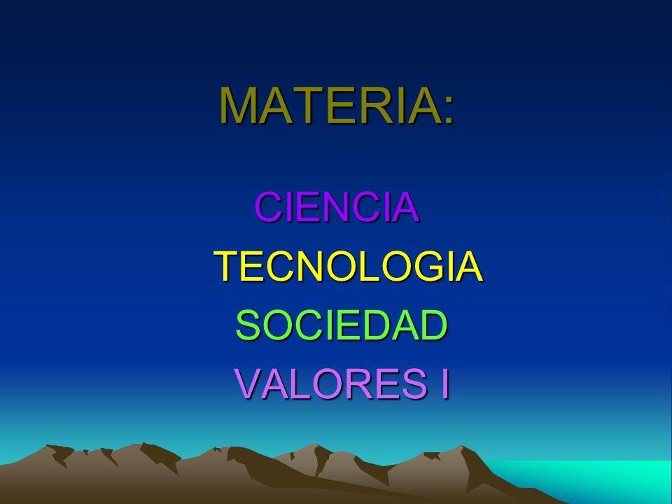 MATERIA: CIENCIA TECNOLOGIA TECNOLOGIA SOCIEDAD SOCIEDAD VALORES I VALORES I
