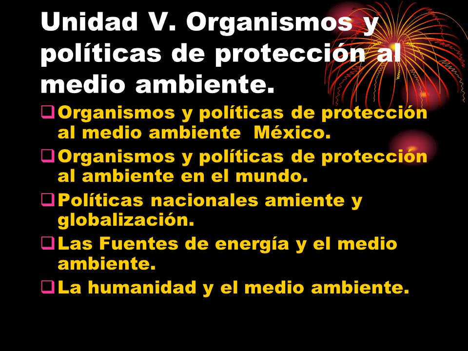 Unidad V. Organismos y políticas de protección al medio ambiente. Organismos y políticas de protección al medio ambiente México. Organismos y política