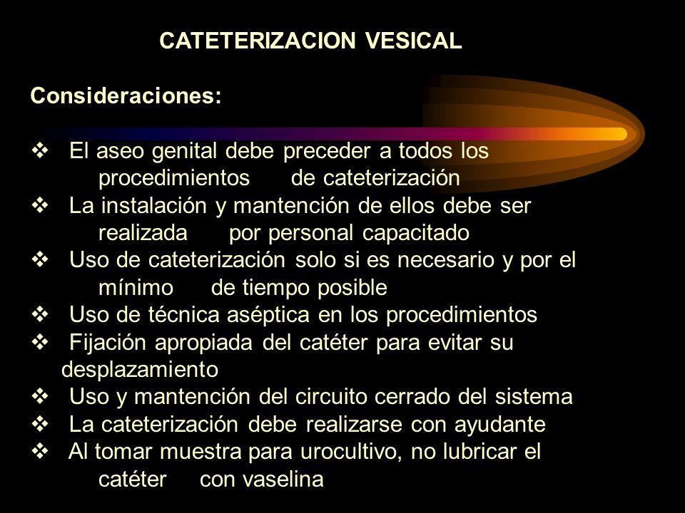 CATETERIZACION VESICAL Consideraciones: El aseo genital debe preceder a todos los procedimientos de cateterización La instalación y mantención de ello