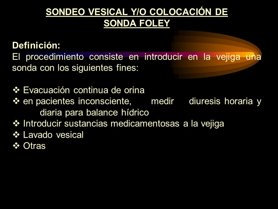 SONDEO VESICAL Y/O COLOCACIÓN DE SONDA FOLEY Definición: El procedimiento consiste en introducir en la vejiga una sonda con los siguientes fines: Evac