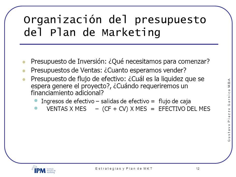G u s t a v o P i a z z e G a r n i c a M.B.A E s t r a t e g i a s y P l a n d e M K T 12 Organización del presupuesto del Plan de Marketing Presupue