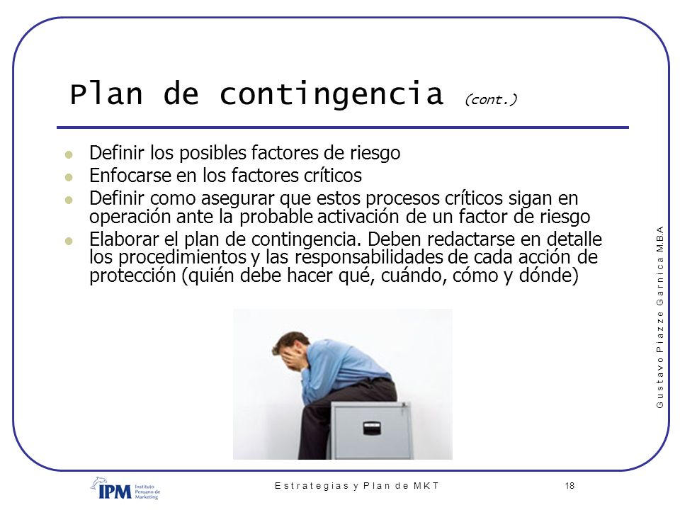 G u s t a v o P i a z z e G a r n i c a M.B.A E s t r a t e g i a s y P l a n d e M K T 18 Plan de contingencia (cont.) Definir los posibles factores