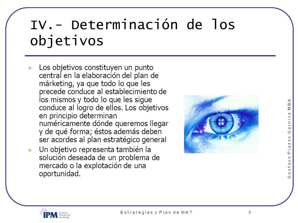 G u s t a v o P i a z z e G a r n i c a M.B.A E s t r a t e g i a s y P l a n d e M K T 3 IV.- Determinación de los objetivos Los objetivos constituye