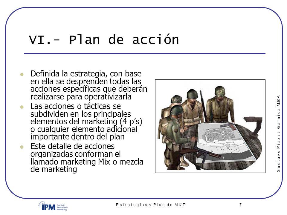 G u s t a v o P i a z z e G a r n i c a M.B.A E s t r a t e g i a s y P l a n d e M K T 7 VI.- Plan de acción Definida la estrategia, con base en ella