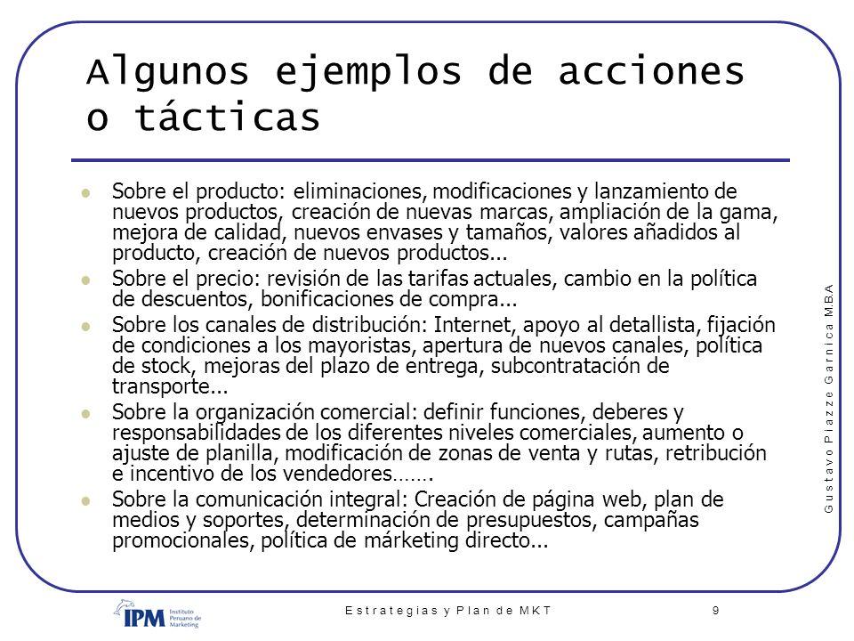 G u s t a v o P i a z z e G a r n i c a M.B.A E s t r a t e g i a s y P l a n d e M K T 9 Algunos ejemplos de acciones o tácticas Sobre el producto: e