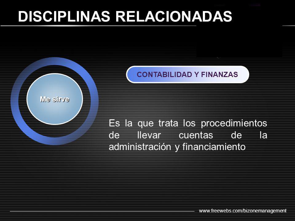 www.freewebs.com/bizonemanagement DISCIPLINAS RELACIONADAS Me sirve CONTABILIDAD Y FINANZAS Es la que trata los procedimientos de llevar cuentas de la