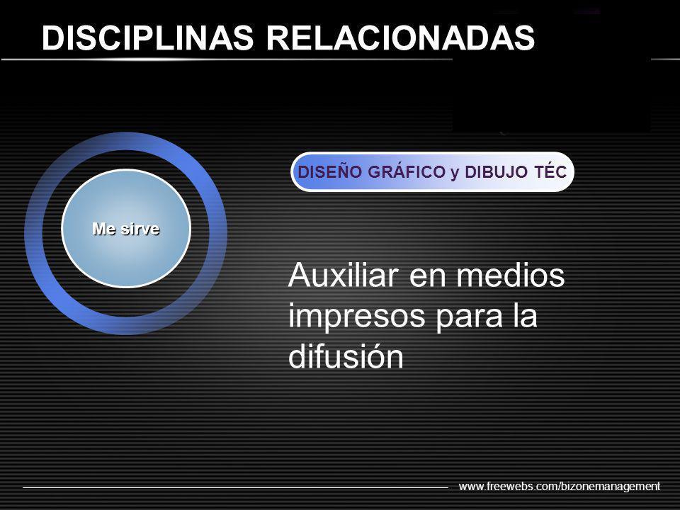 www.freewebs.com/bizonemanagement DISCIPLINAS RELACIONADAS Me sirve DISEÑO GRÁFICO y DIBUJO TÉC Auxiliar en medios impresos para la difusión